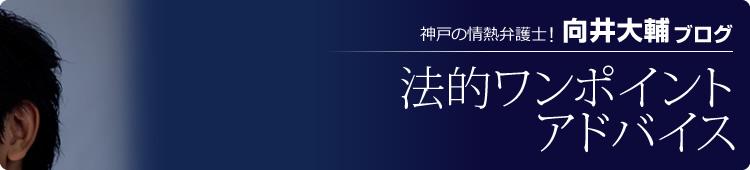 神戸の熱血弁護士!「向井大輔ブログ」 法的ワンポイントアドバイス
